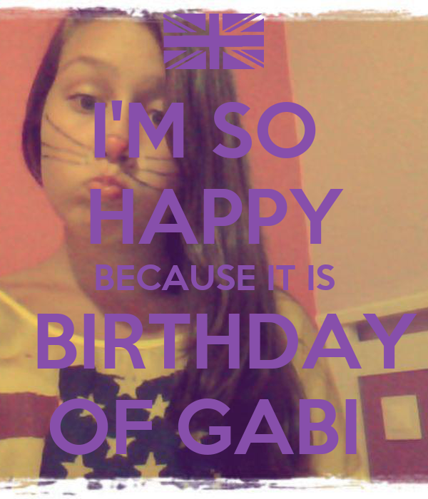 I'M SO  HAPPY BECAUSE IT IS  BIRTHDAY OF GABI