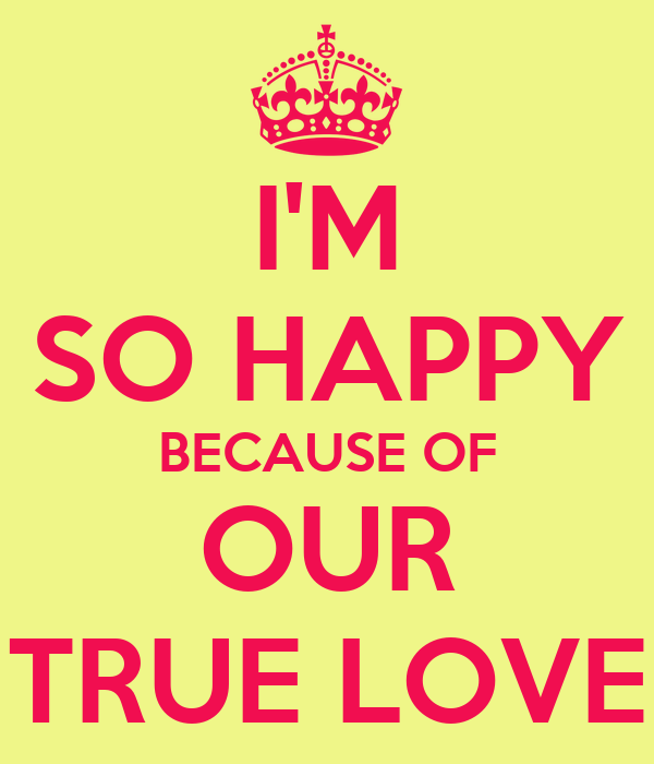 I'M SO HAPPY BECAUSE OF OUR TRUE LOVE