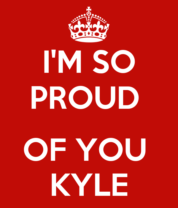 I'M SO PROUD   OF YOU  KYLE