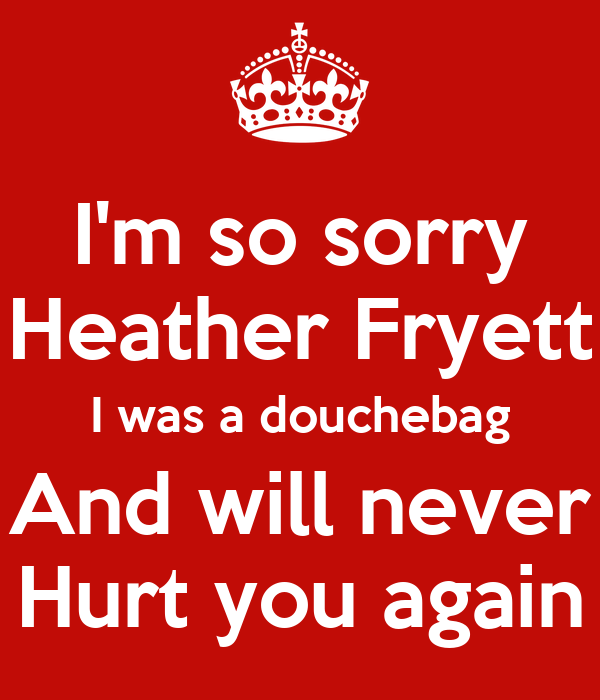 Im So Sorry Heather Fryett I Was A Douchebag And Will Never Hurt