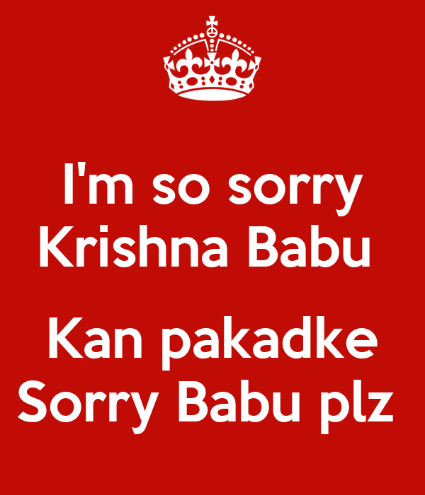 I'm so sorry Krishna Babu   Kan pakadke Sorry Babu plz