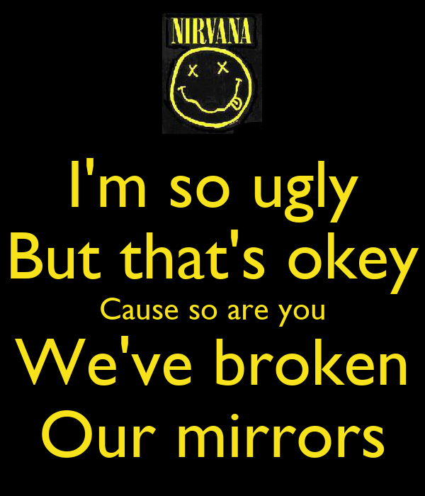 I'm so ugly But that's okey Cause so are you We've broken Our mirrors