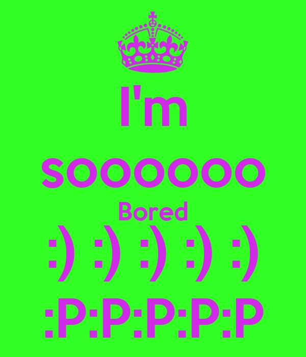I'm soooooo Bored :) :) :) :) :) :P:P:P:P:P