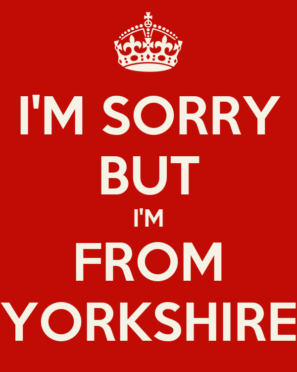 I'M SORRY BUT I'M FROM YORKSHIRE