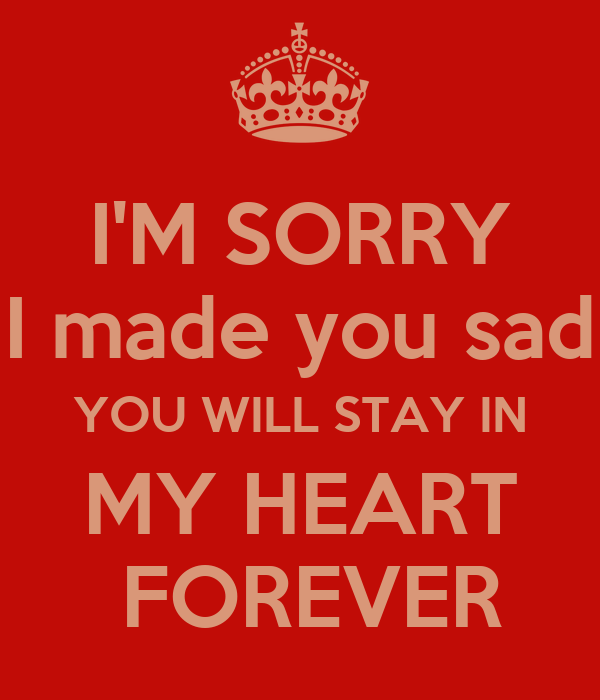 I'M SORRY I made you sad YOU WILL STAY IN MY HEART  FOREVER