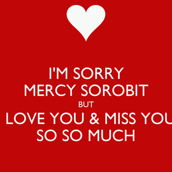 I'M SORRY MERCY SOROBIT BUT I LOVE YOU & MISS YOU SO SO MUCH