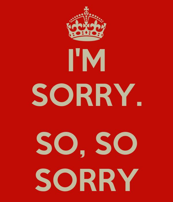 I'M SORRY.  SO, SO SORRY