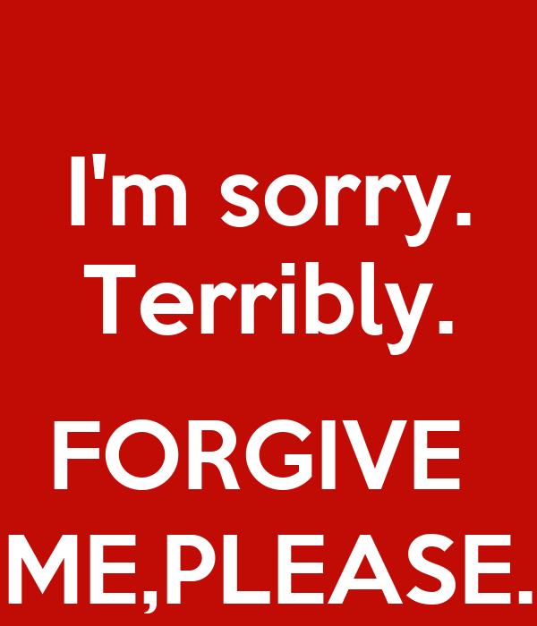 I'm sorry. Terribly.  FORGIVE  ME,PLEASE.