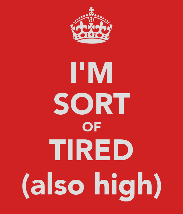 I'M SORT OF TIRED (also high)