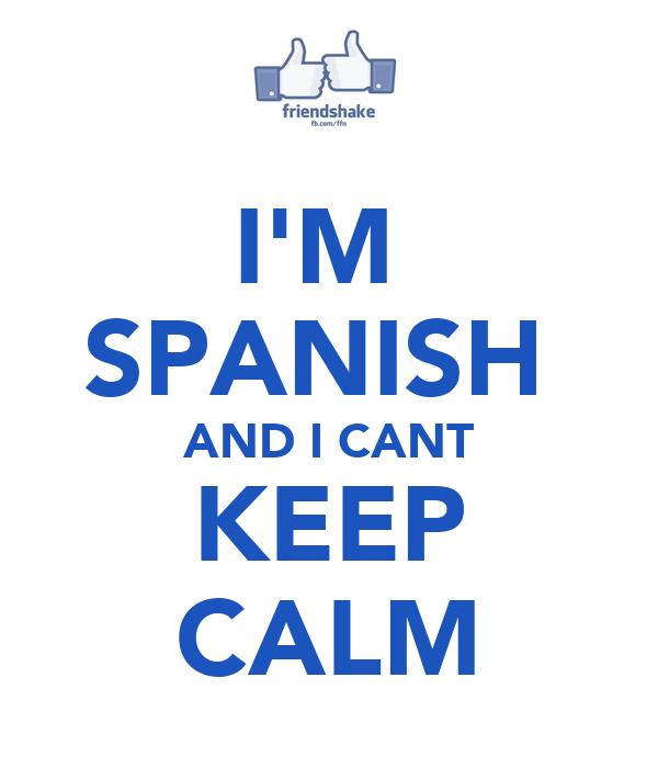 I'M  SPANISH  AND I CANT KEEP CALM
