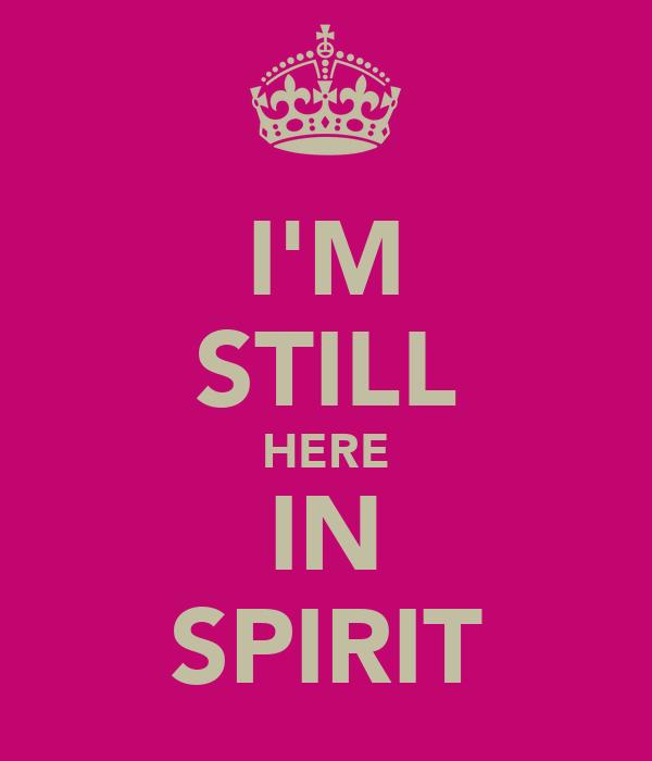 I'M STILL HERE IN SPIRIT