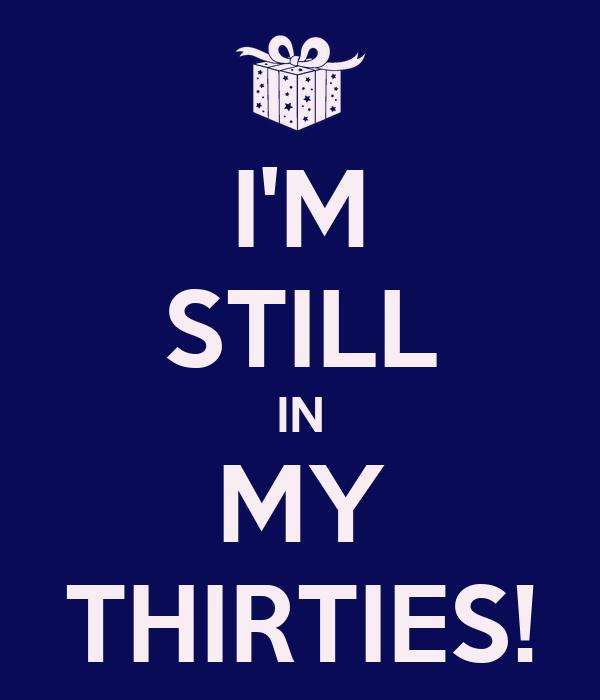 I'M STILL IN MY THIRTIES!