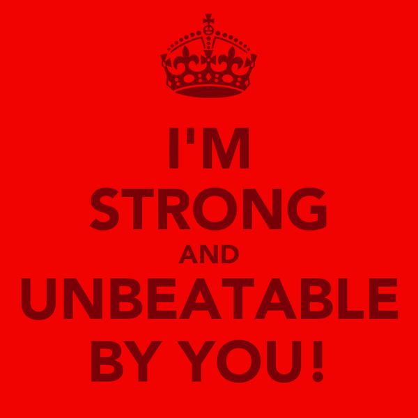 I'M STRONG AND UNBEATABLE BY YOU!