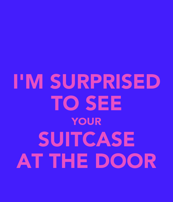 I'M SURPRISED TO SEE YOUR SUITCASE AT THE DOOR