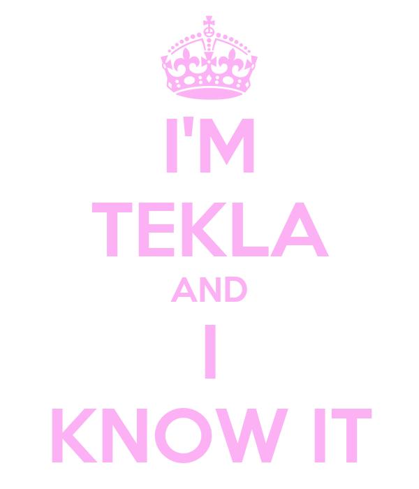 I'M TEKLA AND I KNOW IT