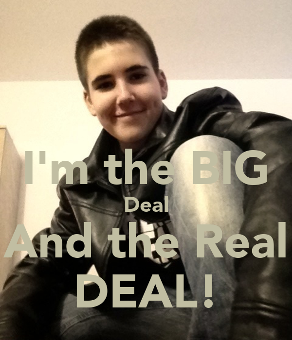I'm the BIG Deal And the Real DEAL!