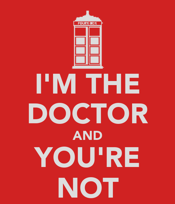 I'M THE DOCTOR AND YOU'RE NOT