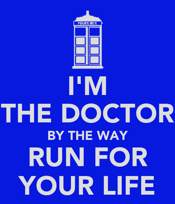 I'M THE DOCTOR BY THE WAY RUN FOR YOUR LIFE