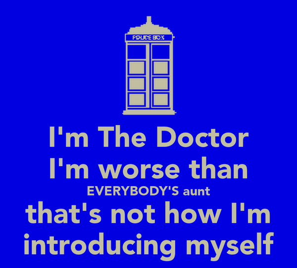 I'm The Doctor I'm worse than EVERYBODY'S aunt that's not how I'm introducing myself