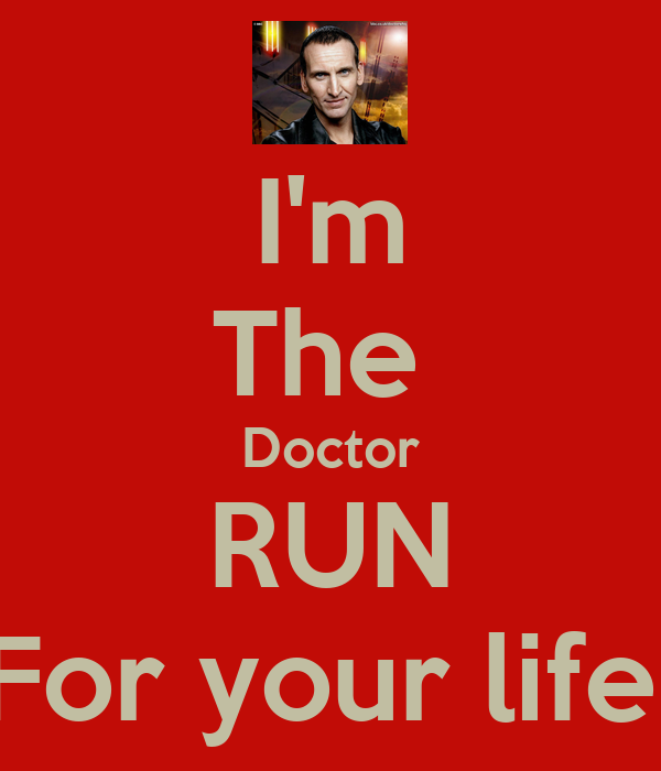 I'm The  Doctor RUN For your life!