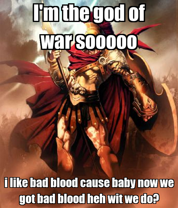 I'm the god of war sooooo i like bad blood cause baby now we got bad blood heh wit we do?