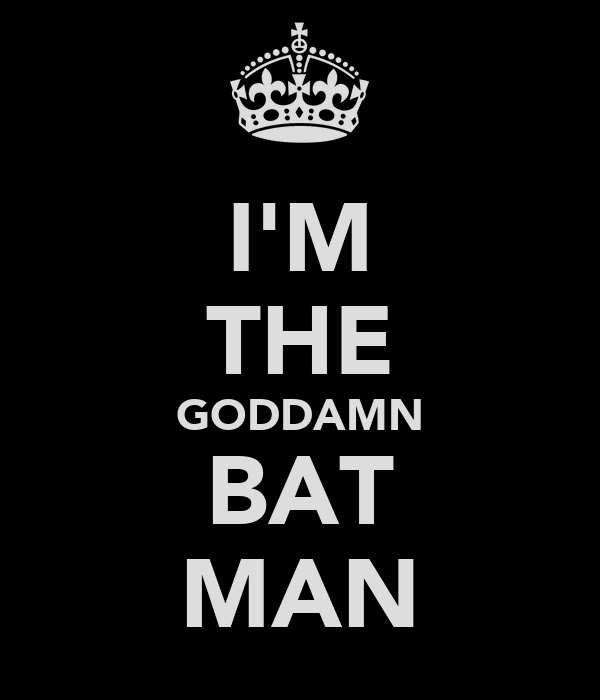 I'M THE GODDAMN BAT MAN