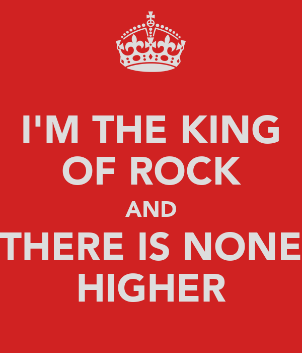 I'M THE KING OF ROCK AND THERE IS NONE HIGHER