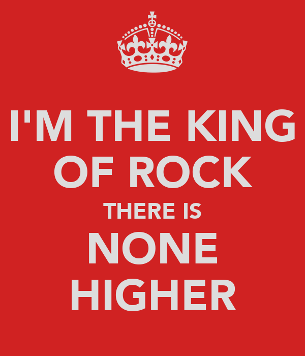 I'M THE KING OF ROCK THERE IS NONE HIGHER