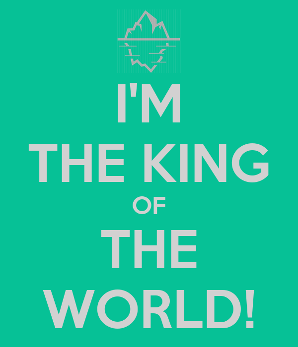 I'M THE KING OF THE WORLD!
