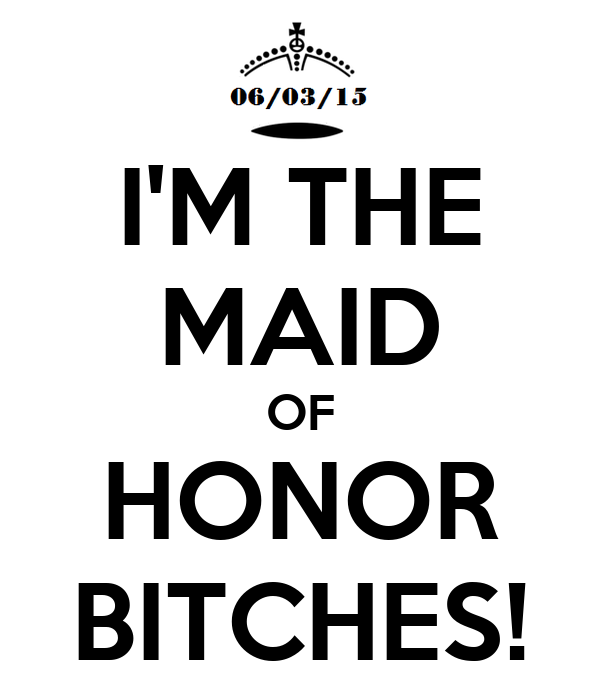 I'M THE MAID OF HONOR BITCHES!