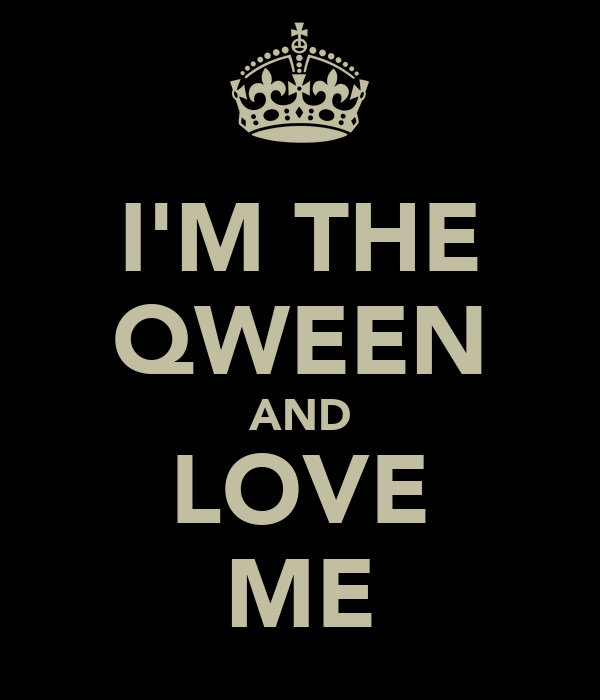 I'M THE QWEEN AND LOVE ME