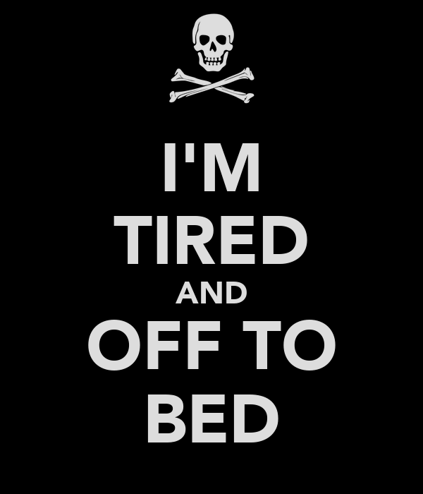 I'M TIRED AND OFF TO BED