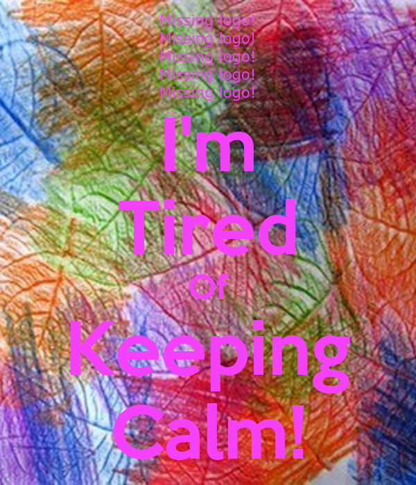 I'm Tired Of Keeping Calm!