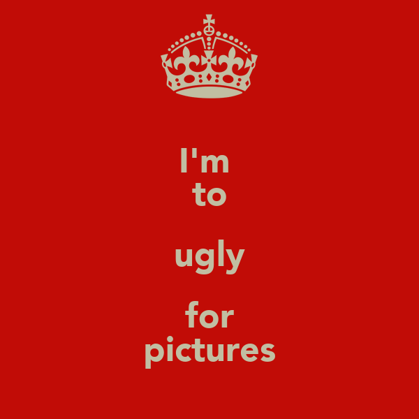 I'm  to ugly for pictures