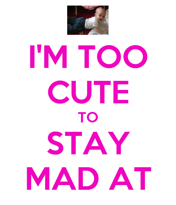 I'M TOO CUTE TO STAY MAD AT