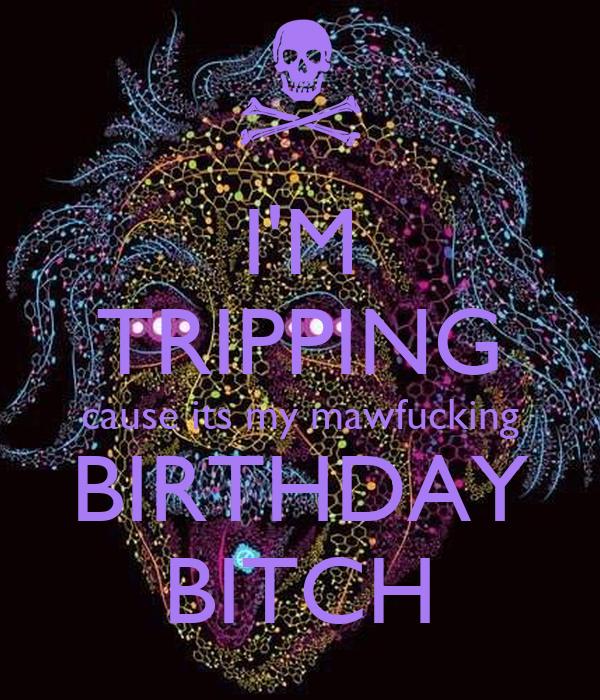 I'M TRIPPING cause its my mawfucking BIRTHDAY BITCH