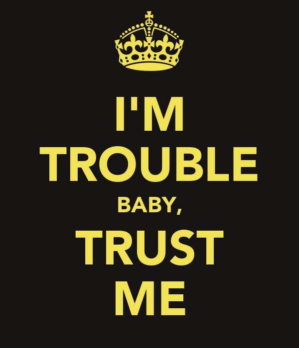 I'M TROUBLE BABY, TRUST ME