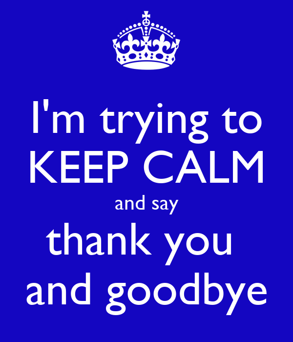 I'm trying to KEEP CALM and say thank you  and goodbye