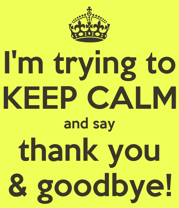 I'm trying to KEEP CALM and say thank you & goodbye!