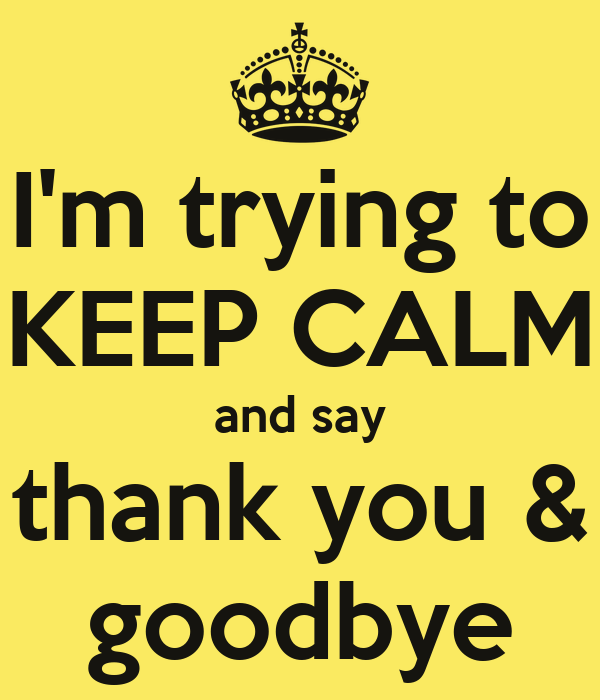I'm trying to KEEP CALM and say thank you & goodbye