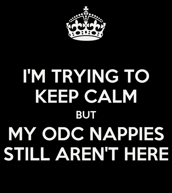 I'M TRYING TO KEEP CALM BUT MY ODC NAPPIES STILL AREN'T HERE