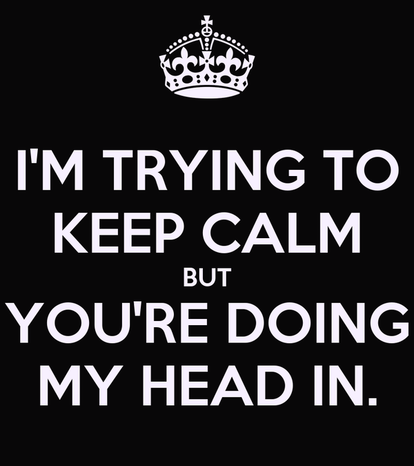 I'M TRYING TO KEEP CALM BUT YOU'RE DOING MY HEAD IN.