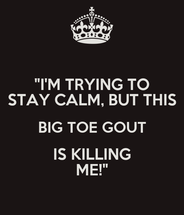 """""""I'M TRYING TO STAY CALM, BUT THIS BIG TOE GOUT IS KILLING ME!"""""""