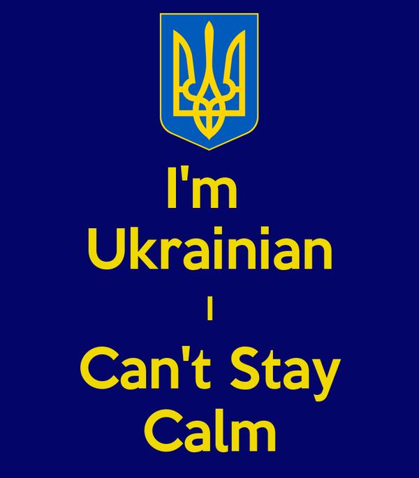 I'm  Ukrainian I Can't Stay Calm