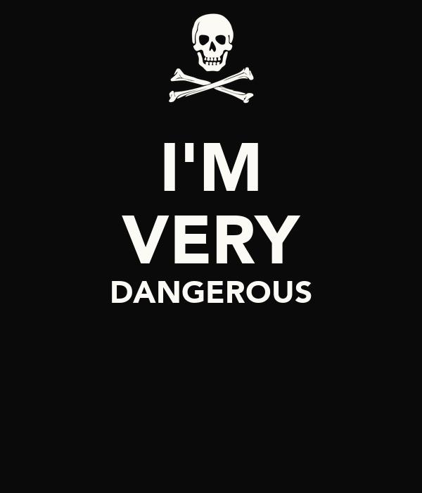 I'M VERY DANGEROUS