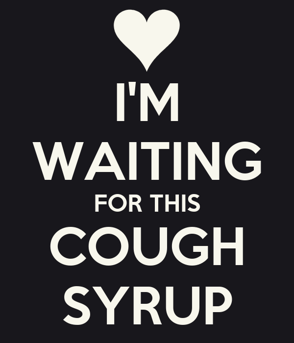 I'M WAITING FOR THIS COUGH SYRUP