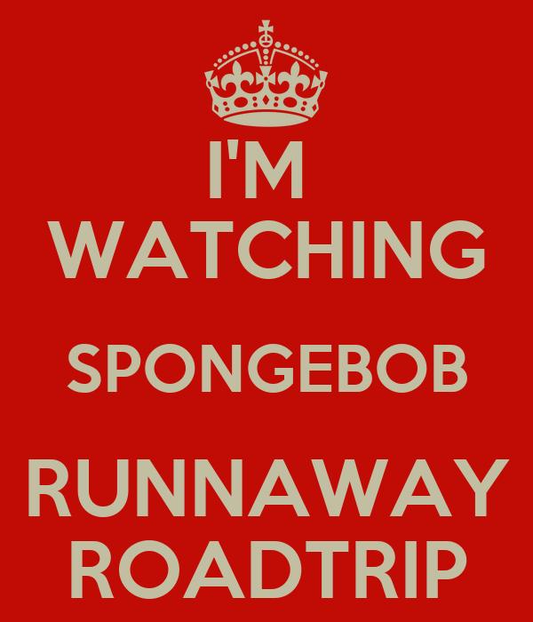 I'M  WATCHING SPONGEBOB RUNNAWAY ROADTRIP