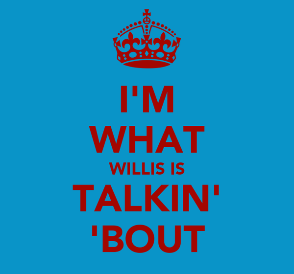 I'M WHAT WILLIS IS TALKIN' 'BOUT