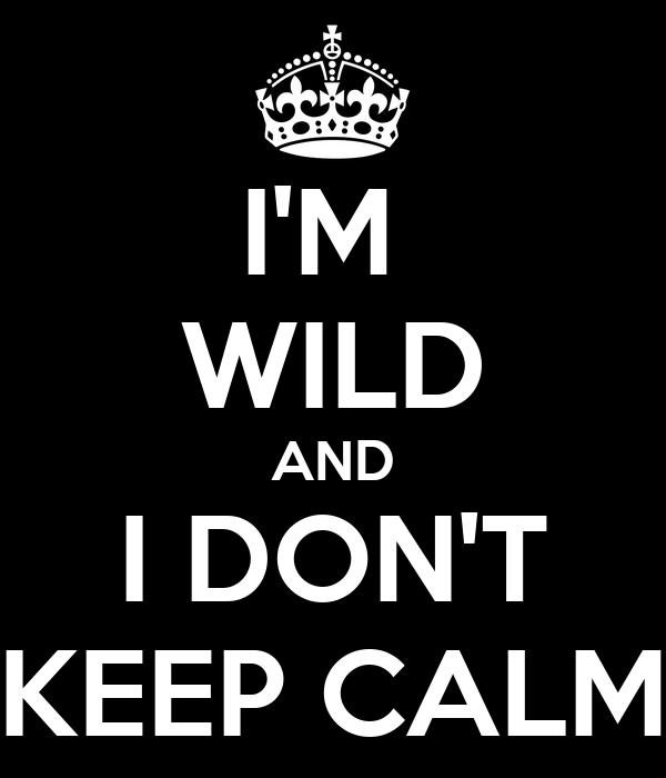 I'M  WILD AND I DON'T KEEP CALM