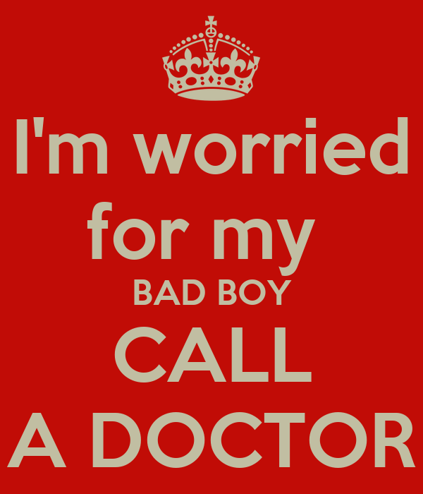 I'm worried for my  BAD BOY CALL A DOCTOR